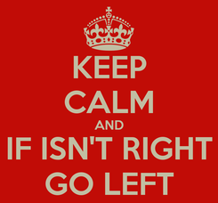 Poster: KEEP CALM AND IF ISN'T RIGHT GO LEFT