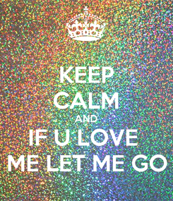 Poster: KEEP CALM AND IF U LOVE  ME LET ME GO