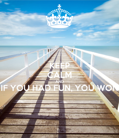 Poster: KEEP CALM AND IF YOU HAD FUN, YOU WON