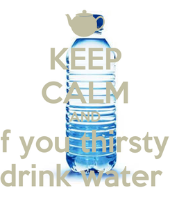 Poster: KEEP CALM AND if you thirsty  drink water