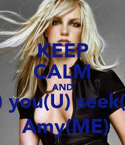 Poster: KEEP CALM AND If(F) you(U) seek(CK)  Amy(ME)