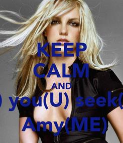 Poster: KEEP CALM AND If(F) you(U) seek(CK)  Amy(ME)