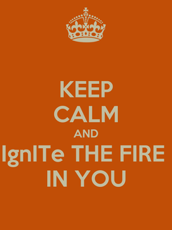 Poster: KEEP CALM AND IgnITe THE FIRE  IN YOU