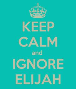 Poster: KEEP CALM and  IGNORE ELIJAH
