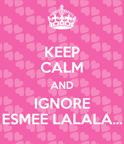Poster: KEEP CALM AND IGNORE ESMEE LALALA...