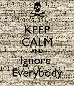 Poster: KEEP CALM AND Ignore  Everybody