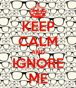 Poster: KEEP CALM AND IGNORE ME