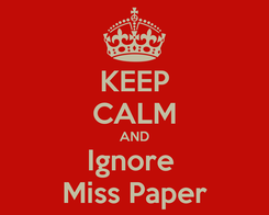 Poster: KEEP CALM AND Ignore  Miss Paper