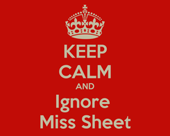 Poster: KEEP CALM AND Ignore  Miss Sheet