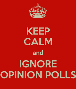 Poster: KEEP CALM and IGNORE OPINION POLLS