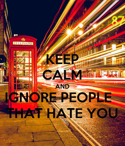 Poster: KEEP CALM AND IGNORE PEOPLE   THAT HATE YOU