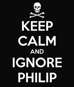 Poster: KEEP CALM AND IGNORE PHILIP