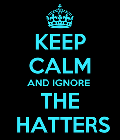 Poster: KEEP CALM AND IGNORE   THE   HATTERS
