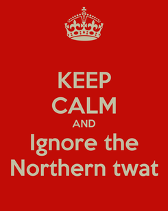 Poster: KEEP CALM AND Ignore the Northern twat
