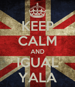 Poster: KEEP CALM AND IGUAL YALA
