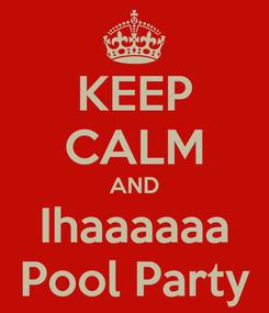 Poster: KEEP CALM AND Ihaaaaaa Pool Party