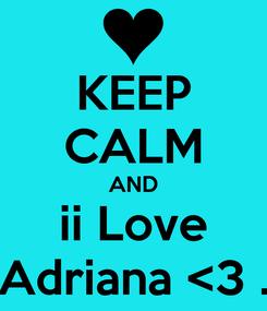 Poster: KEEP CALM AND  ii Love  Adriana <3 .