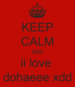 Poster: KEEP CALM AND ii love  dohaeee xdd