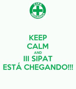 Poster: KEEP CALM AND III SIPAT ESTÁ CHEGANDO!!!