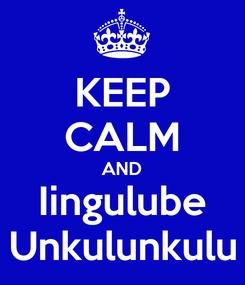 Poster: KEEP CALM AND Iingulube Unkulunkulu
