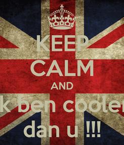 Poster: KEEP CALM AND ik ben cooler dan u !!!