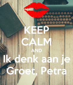 Poster: KEEP CALM AND Ik denk aan je Groet, Petra