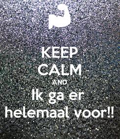 Poster: KEEP CALM AND Ik ga er  helemaal voor!!