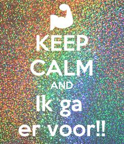 Poster: KEEP CALM AND Ik ga  er voor!!