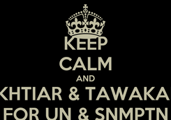 Poster: KEEP CALM AND IKHTIAR & TAWAKAL FOR UN & SNMPTN