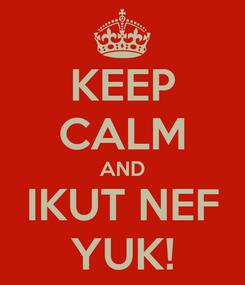 Poster: KEEP CALM AND IKUT NEF YUK!