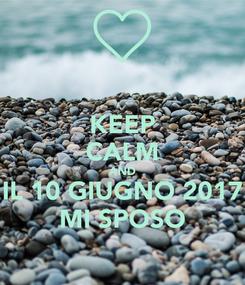 Poster: KEEP CALM AND IL 10 GIUGNO 2017 MI SPOSO
