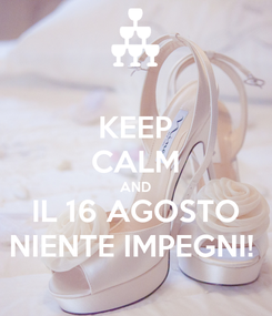 Poster: KEEP CALM AND IL 16 AGOSTO NIENTE IMPEGNI!