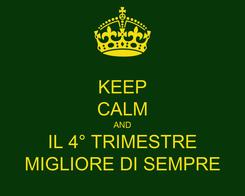 Poster: KEEP CALM AND IL 4° TRIMESTRE MIGLIORE DI SEMPRE