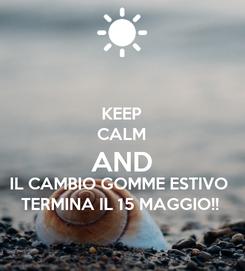 Poster: KEEP CALM AND IL CAMBIO GOMME ESTIVO TERMINA IL 15 MAGGIO!!