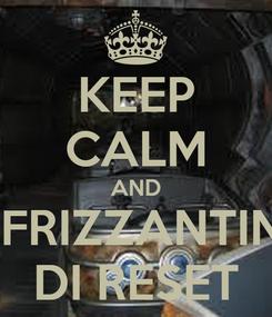 Poster: KEEP CALM AND IL FRIZZANTINO DI RESET