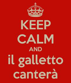 Poster: KEEP CALM AND il galletto canterà