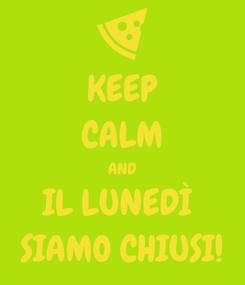 Poster: KEEP CALM AND IL LUNEDÌ  SIAMO CHIUSI!