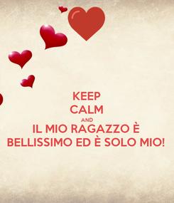 Poster: KEEP CALM AND IL MIO RAGAZZO È BELLISSIMO ED È SOLO MIO!