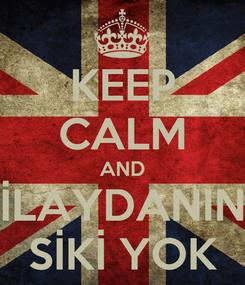 Poster: KEEP CALM AND İLAYDANIN SİKİ YOK