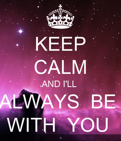 Poster: KEEP CALM AND I'LL  ALWAYS  BE  WITH  YOU
