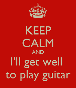 Poster: KEEP CALM AND I'll get well  to play guitar