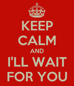 Poster: KEEP CALM AND I'LL WAIT FOR YOU