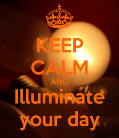 Poster: KEEP CALM AND Illuminate your day