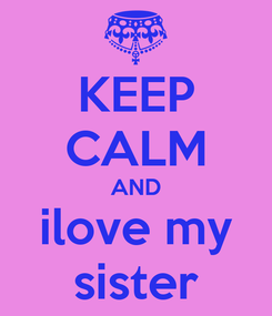 Poster: KEEP CALM AND ilove my sister
