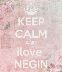Poster: KEEP CALM AND ilove  NEGIN