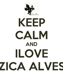 Poster: KEEP CALM AND ILOVE ZICA ALVES