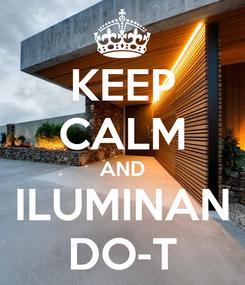 Poster: KEEP CALM AND ILUMINAN DO-T