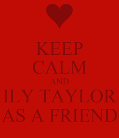 Poster: KEEP CALM AND ILY TAYLOR AS A FRIEND