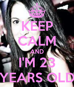 Poster: KEEP CALM AND I'M 23 YEARS OLD