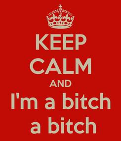 Poster: KEEP CALM AND I'm a bitch  a bitch